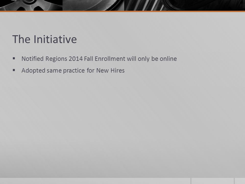 The Initiative  Notified Regions 2014 Fall Enrollment will only be online  Adopted same practice for New Hires