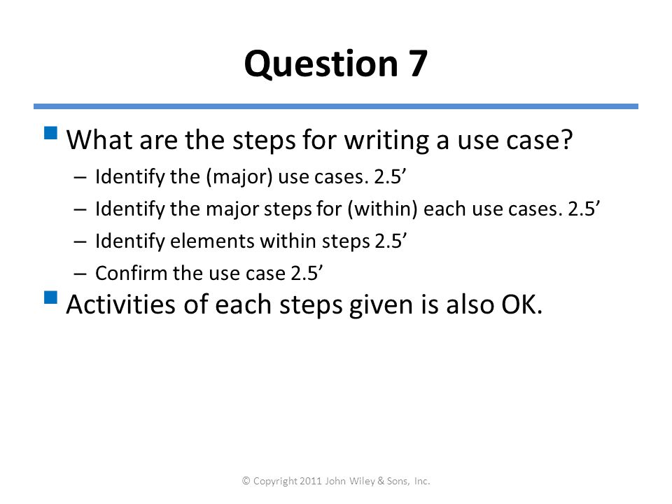 Question 7  What are the steps for writing a use case? – Identify the (major) use cases. 2.5' – Identify the major steps for (within) each use cases.