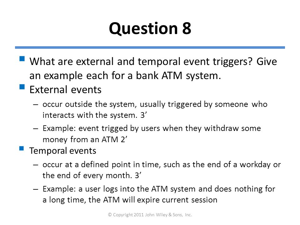 Question 8  What are external and temporal event triggers? Give an example each for a bank ATM system.  External events – occur outside the system,