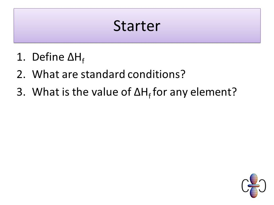 Starter 1.Define ΔH f 2.What are standard conditions? 3.What is the value of ΔH f for any element?