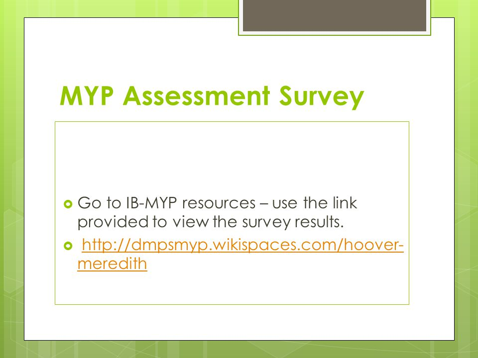 MYP Assessment Survey  Go to IB-MYP resources – use the link provided to view the survey results.  http://dmpsmyp.wikispaces.com/hoover- meredithhtt