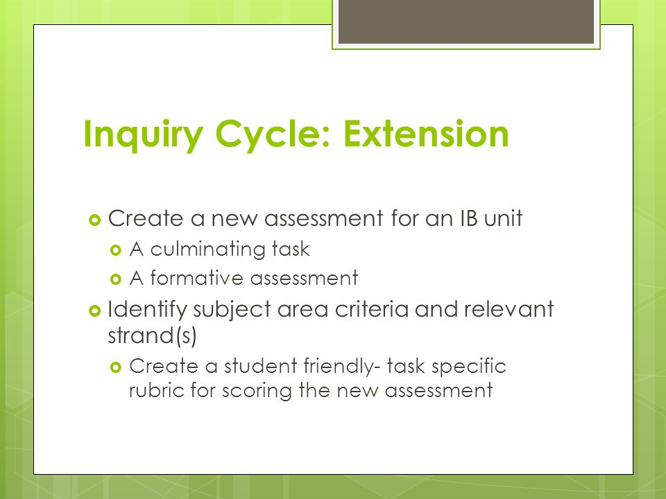 Inquiry Cycle: Extension  Create a new assessment for an IB unit  A culminating task  A formative assessment  Identify subject area criteria and r
