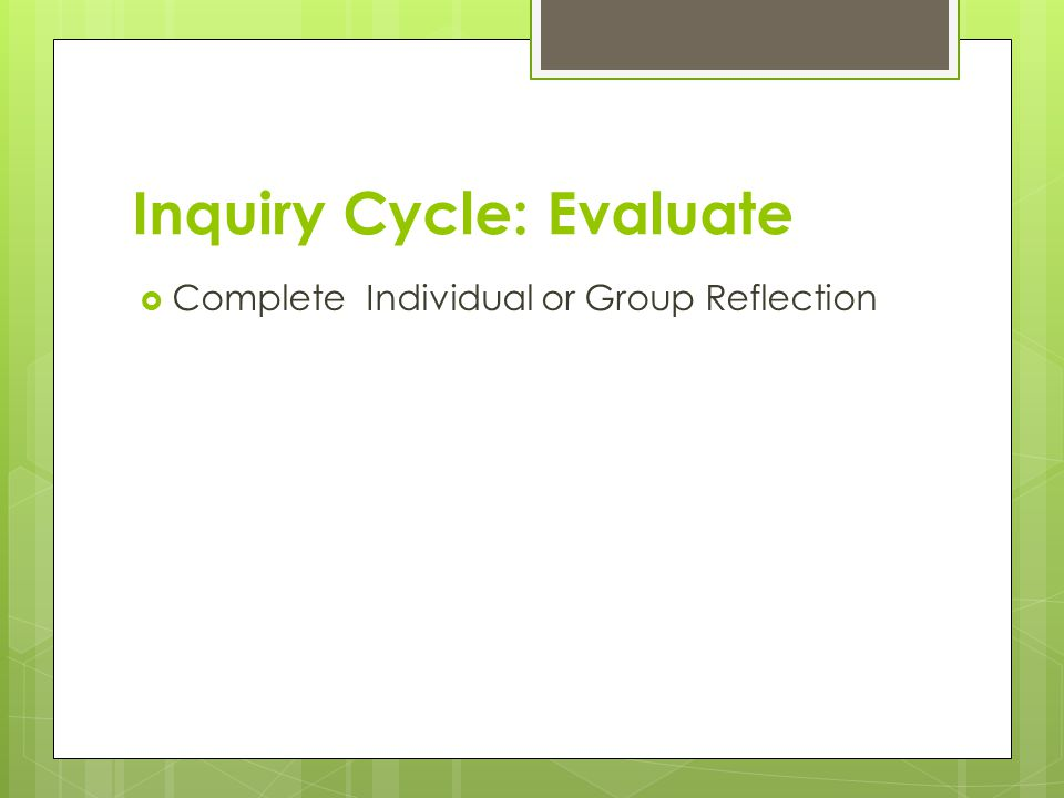 Inquiry Cycle: Evaluate  Complete Individual or Group Reflection