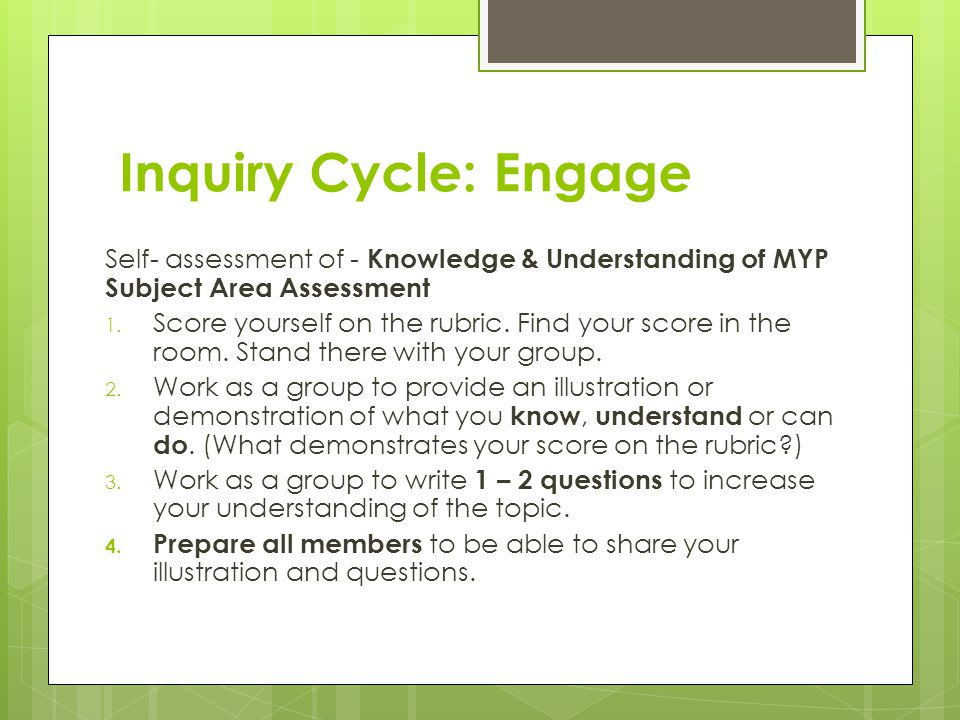 Inquiry Cycle: Engage Self- assessment of - Knowledge & Understanding of MYP Subject Area Assessment 1. Score yourself on the rubric. Find your score