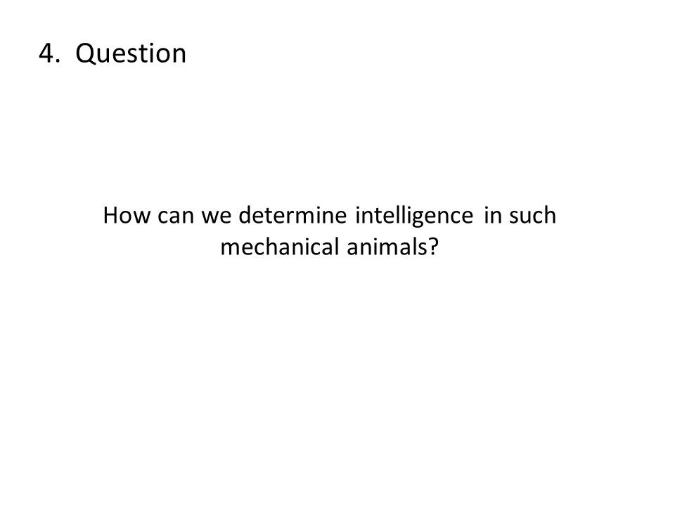 How can we determine intelligence in such mechanical animals? 4. Question