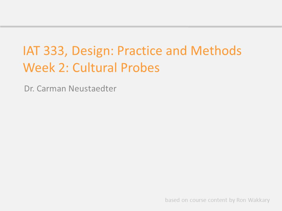 IAT 333, Design: Practice and Methods Week 2: Cultural Probes Dr. Carman Neustaedter based on course content by Ron Wakkary