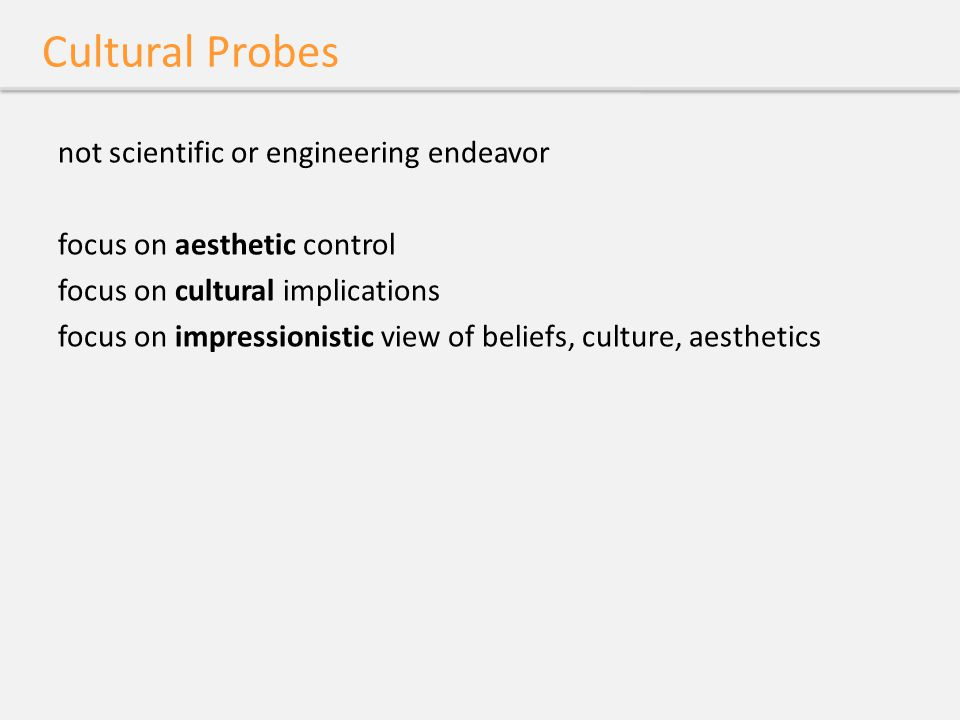 Cultural Probes not scientific or engineering endeavor focus on aesthetic control focus on cultural implications focus on impressionistic view of beli