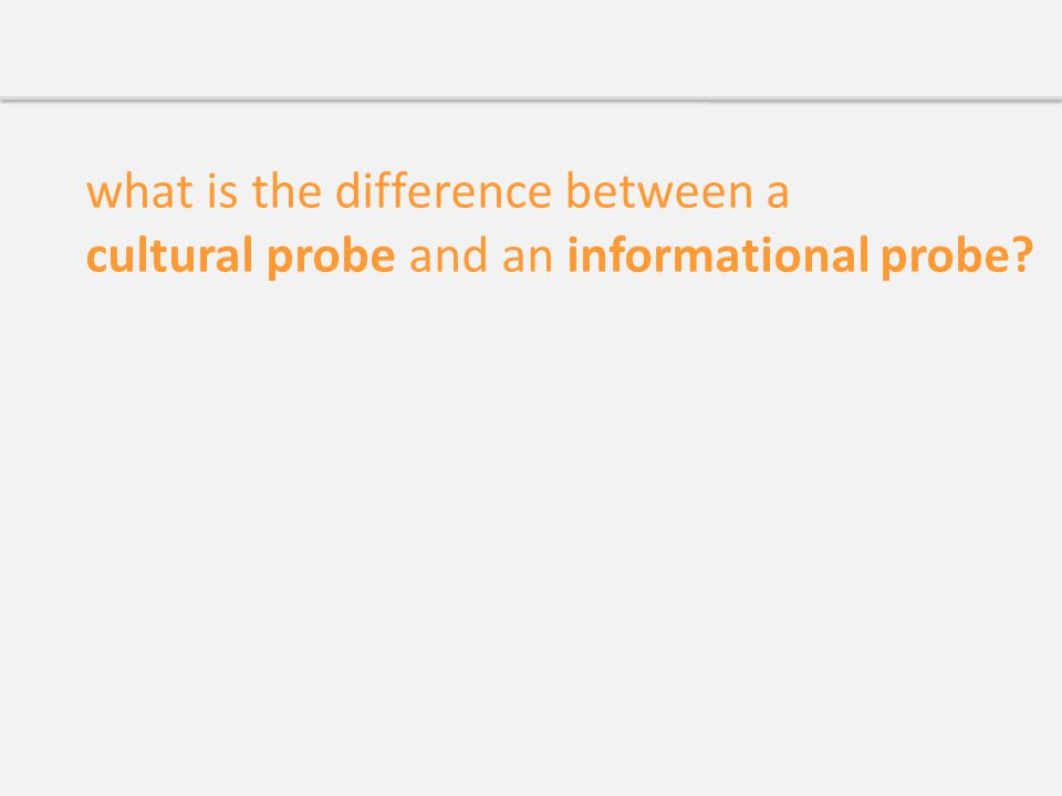 what is the difference between a cultural probe and an informational probe?
