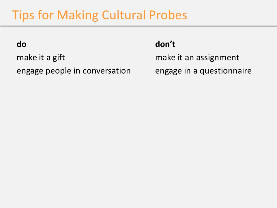 Tips for Making Cultural Probes dodon't make it a giftmake it an assignment engage people in conversationengage in a questionnaire