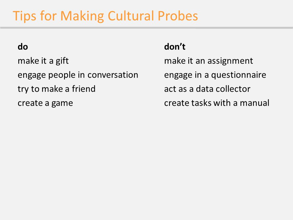Tips for Making Cultural Probes dodon't make it a giftmake it an assignment engage people in conversationengage in a questionnaire try to make a frien