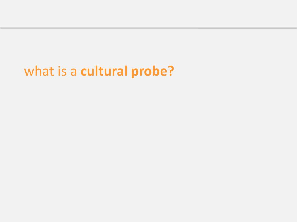 Cultural Probes We've brought you a kind of gift. – Gaver et al source: Gaver, Dunne, and Pacenti