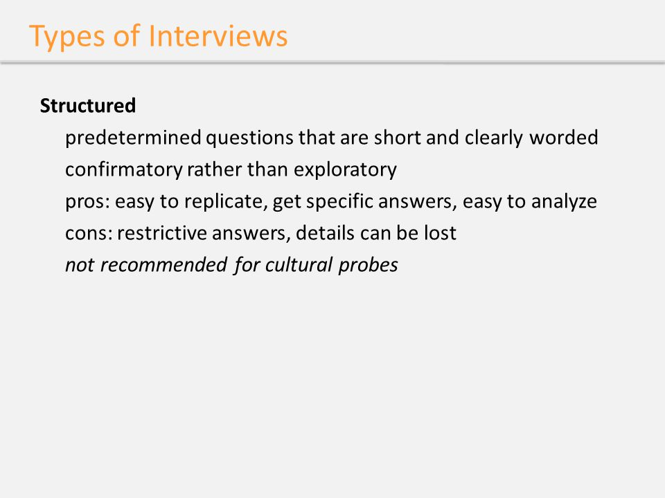 Types of Interviews Structured predetermined questions that are short and clearly worded confirmatory rather than exploratory pros: easy to replicate,