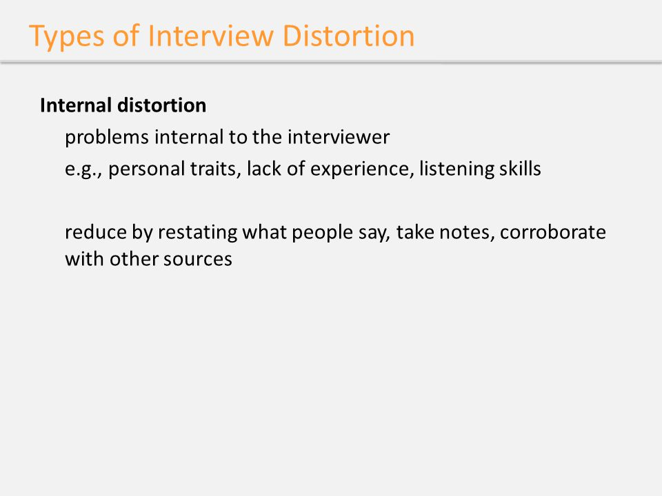 Types of Interview Distortion Internal distortion problems internal to the interviewer e.g., personal traits, lack of experience, listening skills red