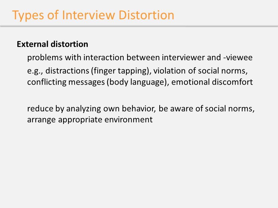 Types of Interview Distortion External distortion problems with interaction between interviewer and -viewee e.g., distractions (finger tapping), viola