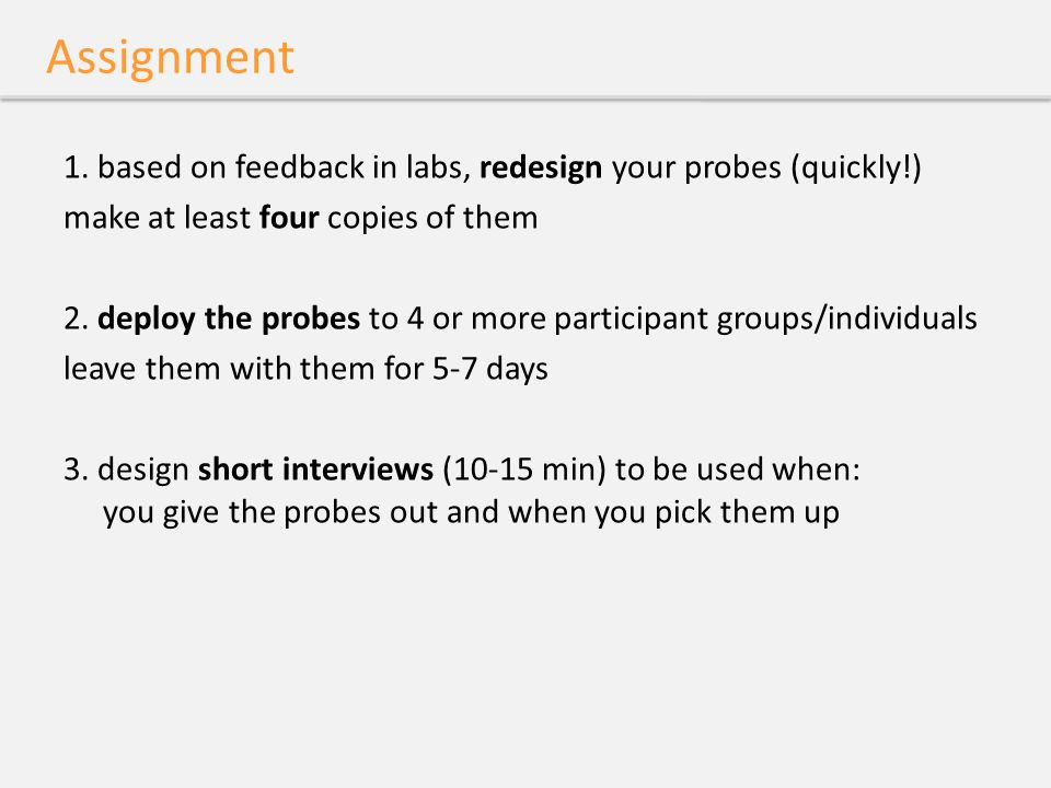 Assignment 1. based on feedback in labs, redesign your probes (quickly!) make at least four copies of them 2. deploy the probes to 4 or more participa