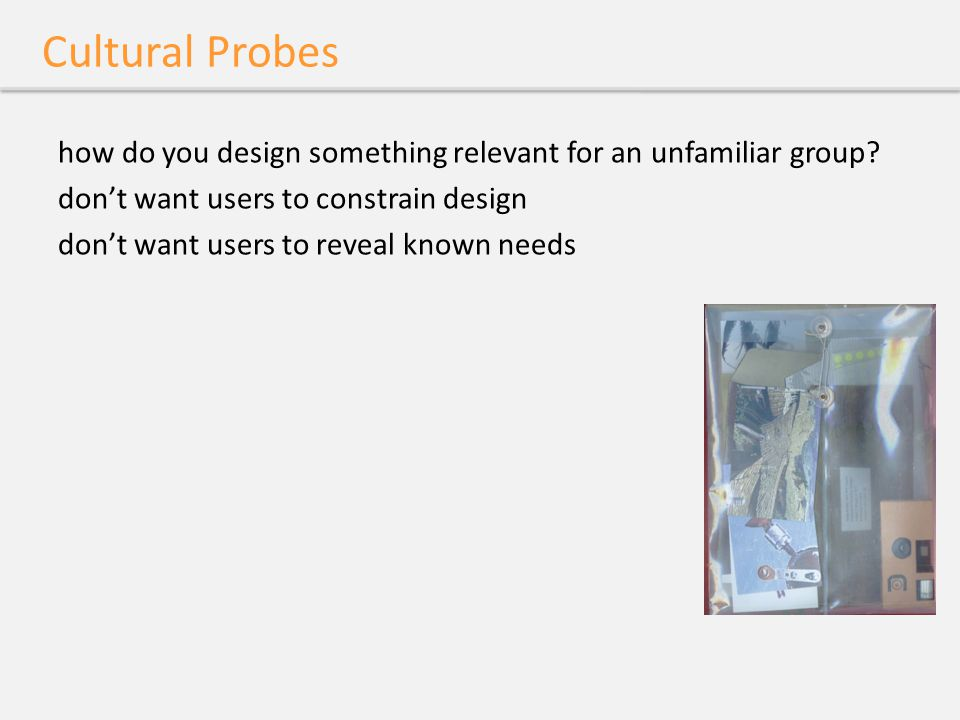 Cultural Probes how do you design something relevant for an unfamiliar group.