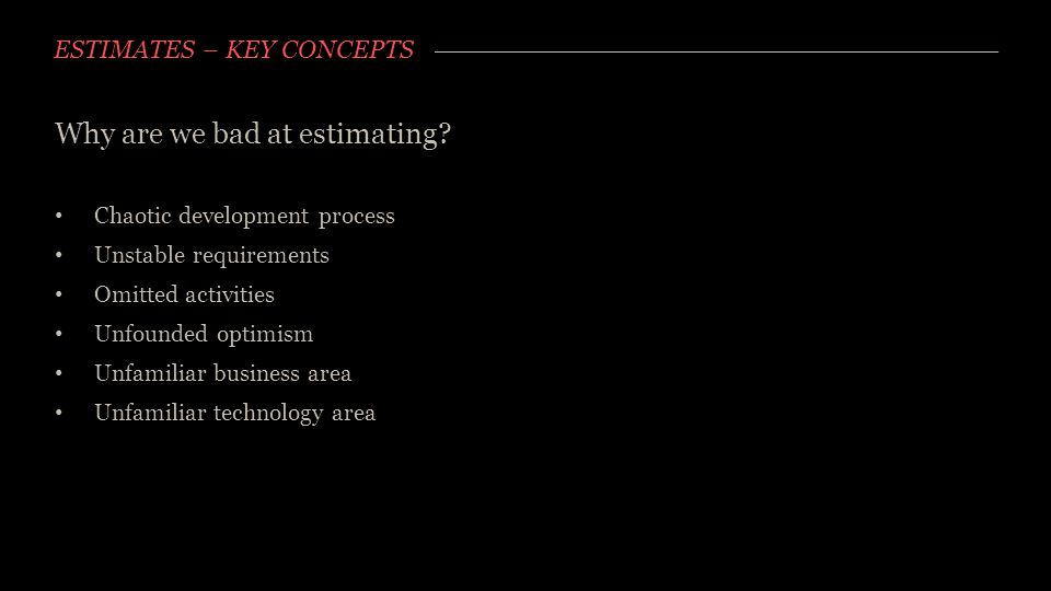 ESTIMATES – KEY CONCEPTS Why are we bad at estimating? Chaotic development process Unstable requirements Omitted activities Unfounded optimism Unfamil