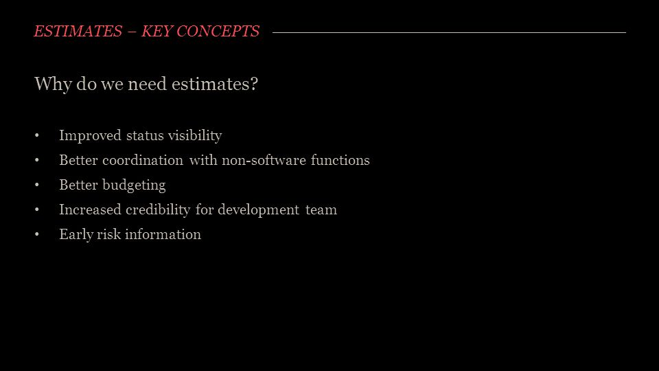 ESTIMATES – KEY CONCEPTS Why do we need estimates? Improved status visibility Better coordination with non-software functions Better budgeting Increas