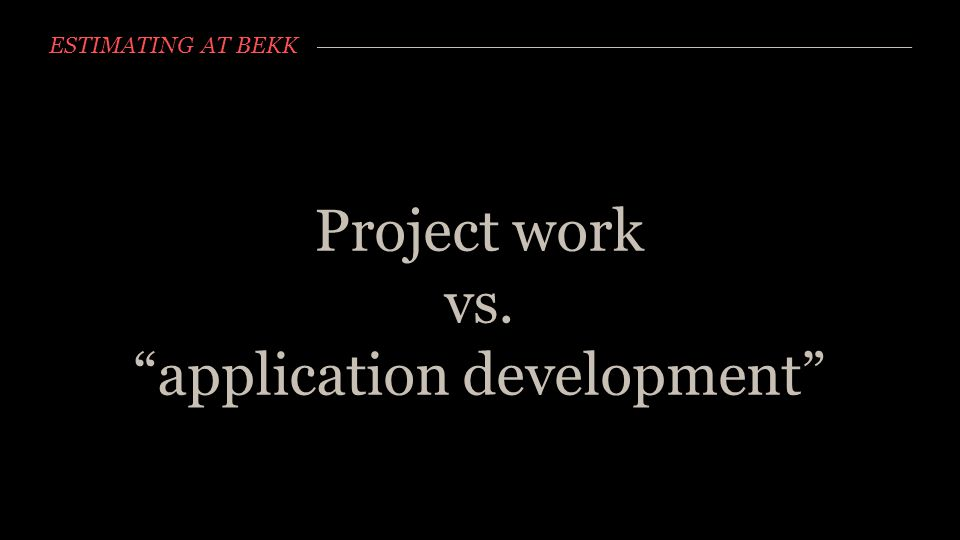 "ESTIMATING AT BEKK Project work vs. ""application development"""