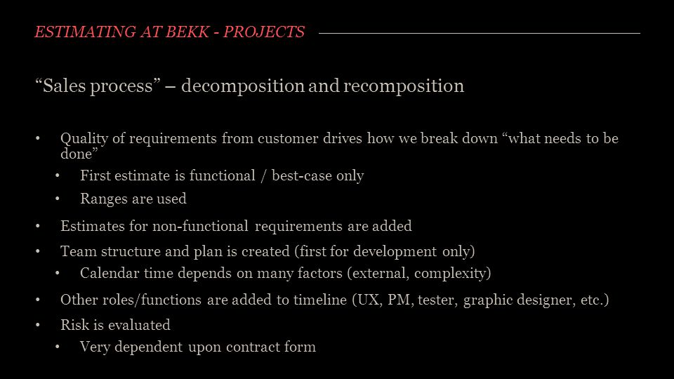 "ESTIMATING AT BEKK - PROJECTS ""Sales process"" – decomposition and recomposition Quality of requirements from customer drives how we break down ""what n"