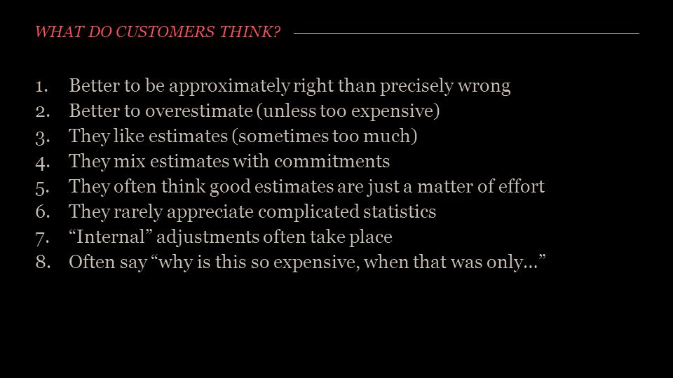 WHAT DO CUSTOMERS THINK? 1.Better to be approximately right than precisely wrong 2.Better to overestimate (unless too expensive) 3.They like estimates
