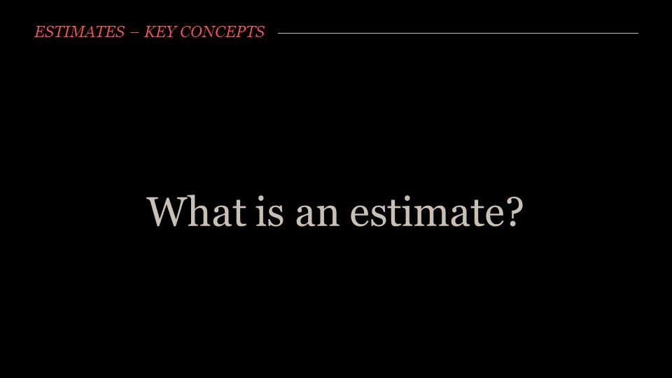 ESTIMATES – KEY CONCEPTS What is an estimate?