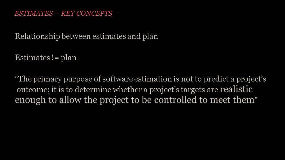 "ESTIMATES – KEY CONCEPTS Relationship between estimates and plan Estimates != plan ""The primary purpose of software estimation is not to predict a pro"