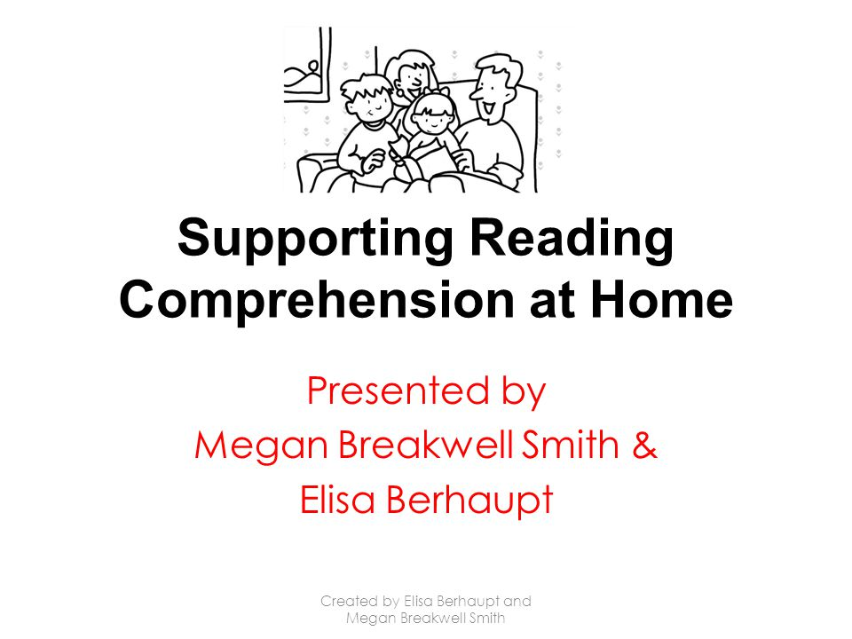 Supporting Reading Comprehension at Home Presented by Megan Breakwell Smith & Elisa Berhaupt Created by Elisa Berhaupt and Megan Breakwell Smith
