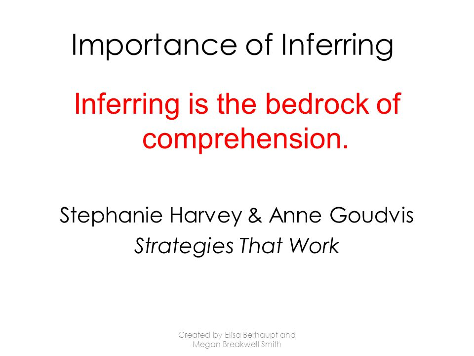 Importance of Inferring Inferring is the bedrock of comprehension.