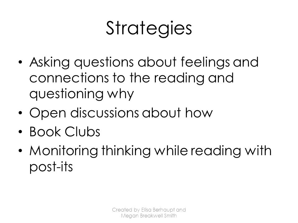 Strategies Asking questions about feelings and connections to the reading and questioning why Open discussions about how Book Clubs Monitoring thinking while reading with post-its Created by Elisa Berhaupt and Megan Breakwell Smith