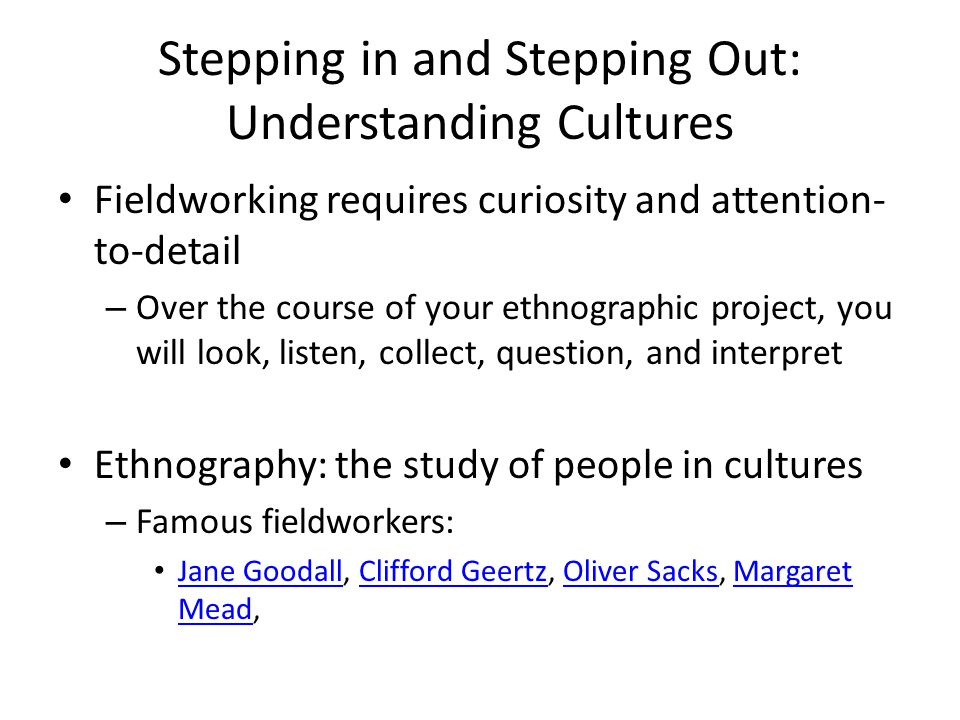 Stepping in and Stepping Out: Understanding Cultures Fieldworking requires curiosity and attention- to-detail – Over the course of your ethnographic project, you will look, listen, collect, question, and interpret Ethnography: the study of people in cultures – Famous fieldworkers: Jane Goodall, Clifford Geertz, Oliver Sacks, Margaret Mead, Jane GoodallClifford GeertzOliver SacksMargaret Mead