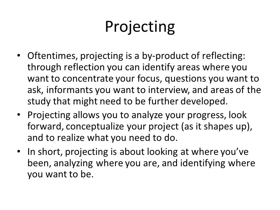 Projecting Oftentimes, projecting is a by-product of reflecting: through reflection you can identify areas where you want to concentrate your focus, questions you want to ask, informants you want to interview, and areas of the study that might need to be further developed.