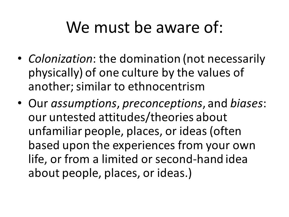 We must be aware of: Colonization: the domination (not necessarily physically) of one culture by the values of another; similar to ethnocentrism Our assumptions, preconceptions, and biases: our untested attitudes/theories about unfamiliar people, places, or ideas (often based upon the experiences from your own life, or from a limited or second-hand idea about people, places, or ideas.)