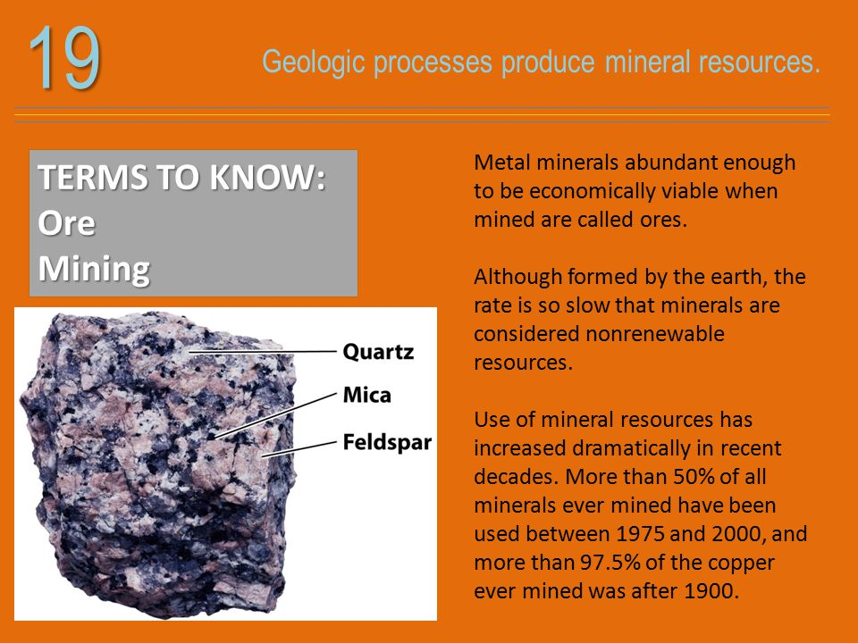 Geologic processes produce mineral resources.19 TERMS TO KNOW: OreMining Metal minerals abundant enough to be economically viable when mined are called ores.