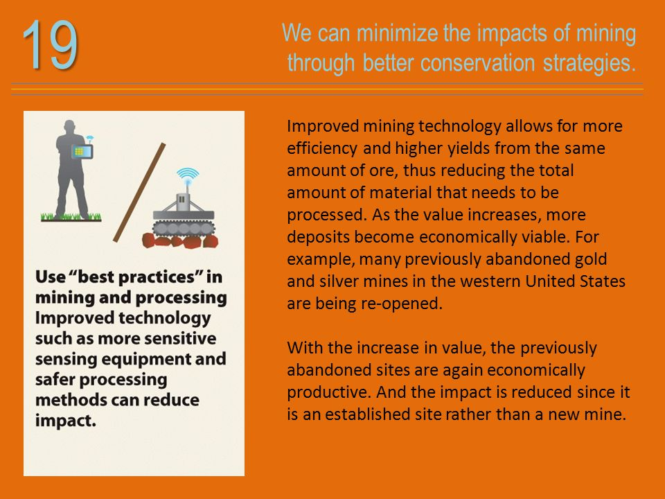 We can minimize the impacts of mining through better conservation strategies.19 Improved mining technology allows for more efficiency and higher yields from the same amount of ore, thus reducing the total amount of material that needs to be processed.