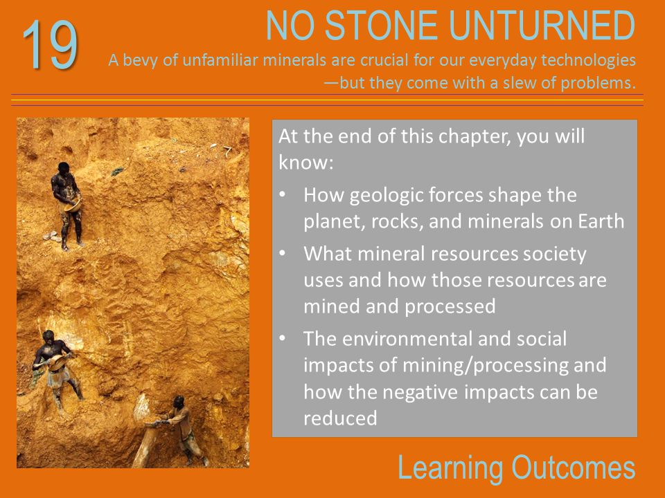 19 Learning Outcomes At the end of this chapter, you will know: How geologic forces shape the planet, rocks, and minerals on Earth What mineral resour