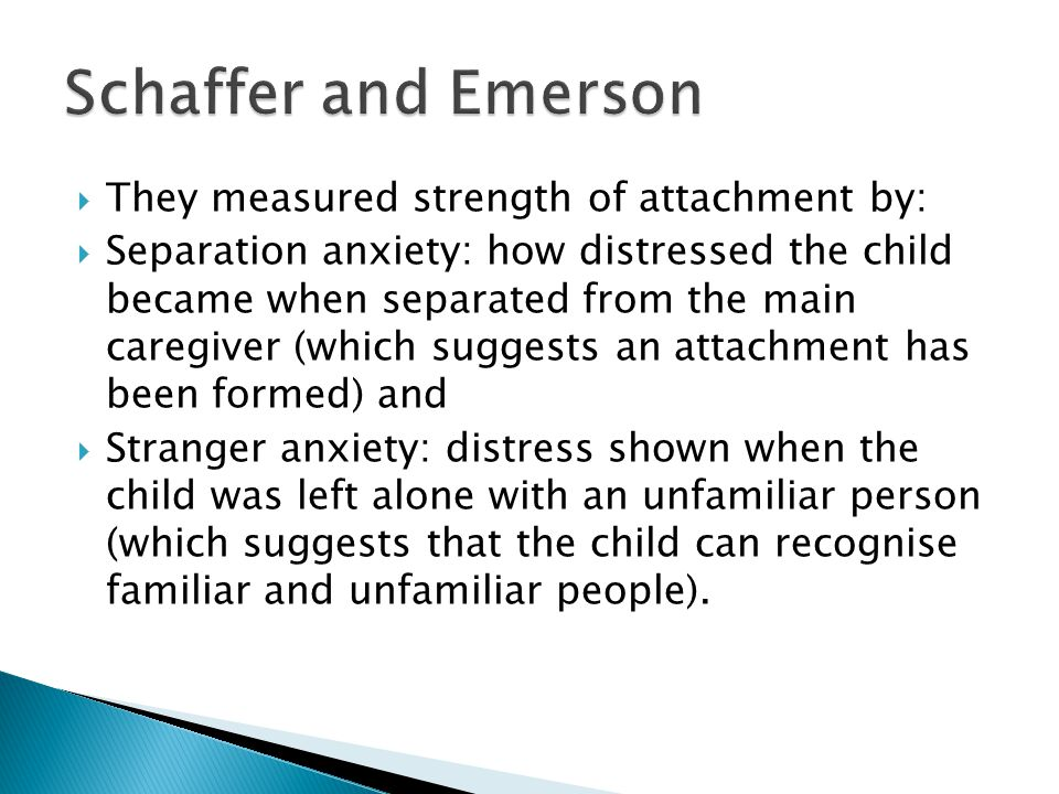  They measured strength of attachment by:  Separation anxiety: how distressed the child became when separated from the main caregiver (which suggests an attachment has been formed) and  Stranger anxiety: distress shown when the child was left alone with an unfamiliar person (which suggests that the child can recognise familiar and unfamiliar people).