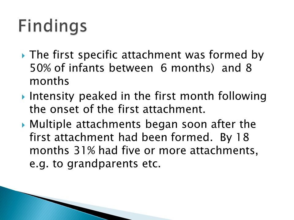  The first specific attachment was formed by 50% of infants between 6 months) and 8 months  Intensity peaked in the first month following the onset of the first attachment.
