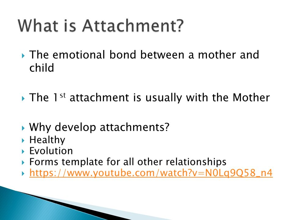  The emotional bond between a mother and child  The 1 st attachment is usually with the Mother  Why develop attachments?  Healthy  Evolution  Fo