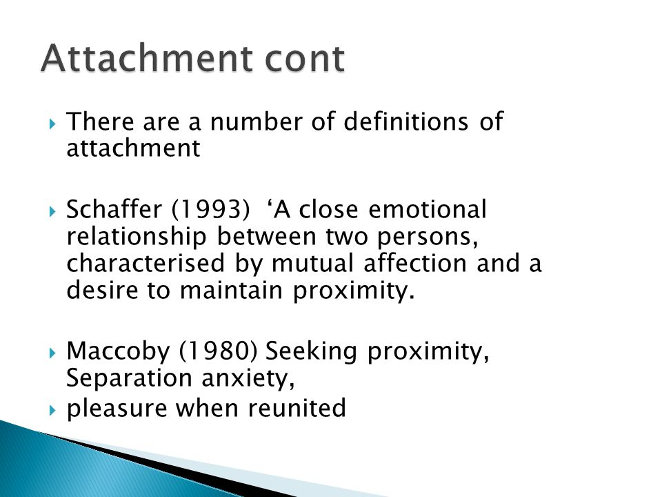  There are a number of definitions of attachment  Schaffer (1993) 'A close emotional relationship between two persons, characterised by mutual affection and a desire to maintain proximity.