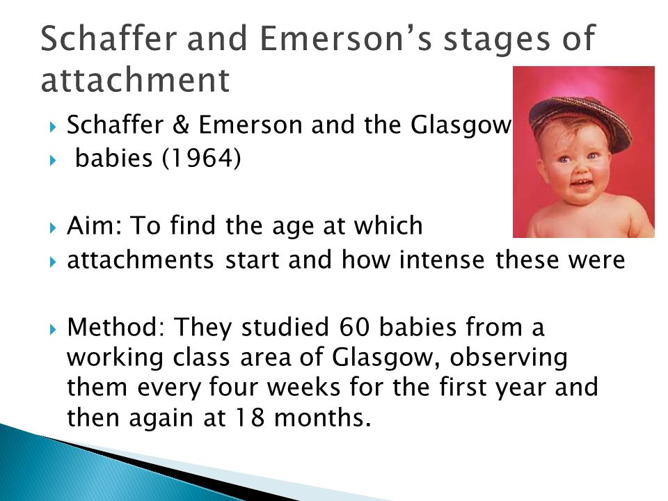  Schaffer & Emerson and the Glasgow  babies (1964)  Aim: To find the age at which  attachments start and how intense these were  Method: They studied 60 babies from a working class area of Glasgow, observing them every four weeks for the first year and then again at 18 months.
