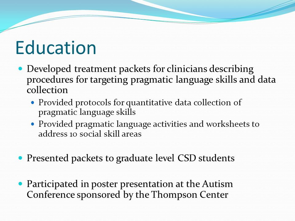 Education Developed treatment packets for clinicians describing procedures for targeting pragmatic language skills and data collection Provided protocols for quantitative data collection of pragmatic language skills Provided pragmatic language activities and worksheets to address 10 social skill areas Presented packets to graduate level CSD students Participated in poster presentation at the Autism Conference sponsored by the Thompson Center