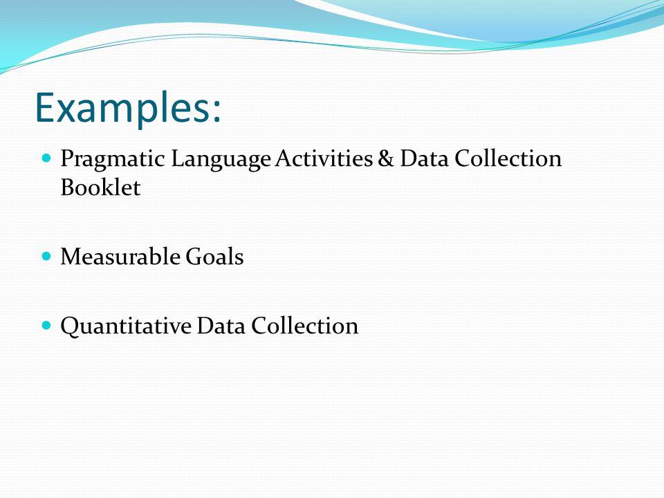 Examples: Pragmatic Language Activities & Data Collection Booklet Measurable Goals Quantitative Data Collection