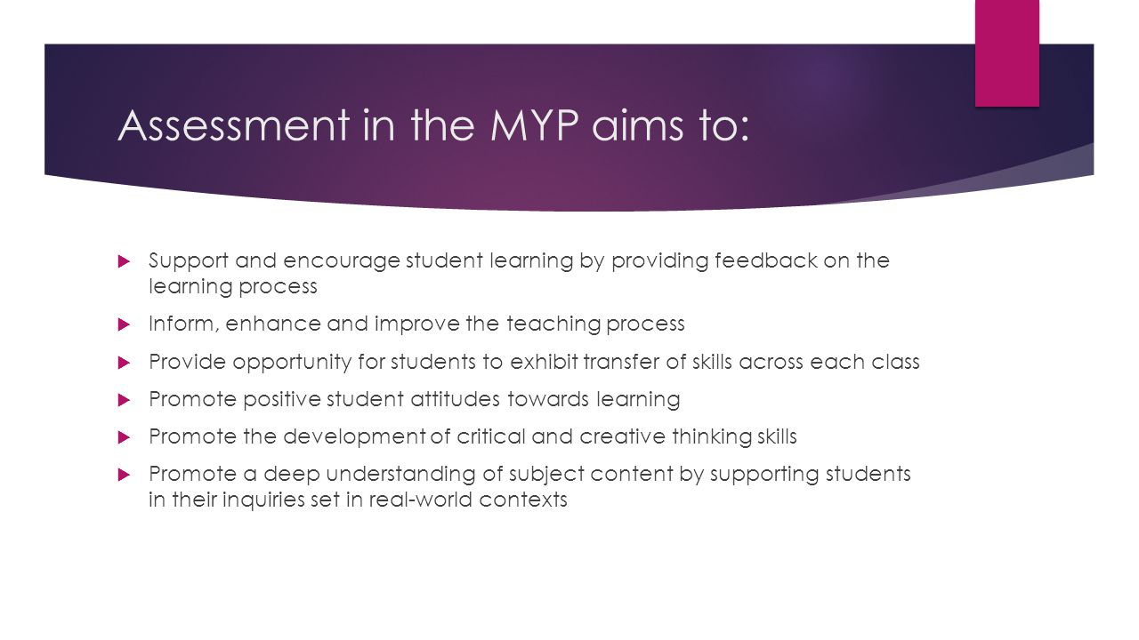 Assessment in the MYP aims to:  Support and encourage student learning by providing feedback on the learning process  Inform, enhance and improve the teaching process  Provide opportunity for students to exhibit transfer of skills across each class  Promote positive student attitudes towards learning  Promote the development of critical and creative thinking skills  Promote a deep understanding of subject content by supporting students in their inquiries set in real-world contexts