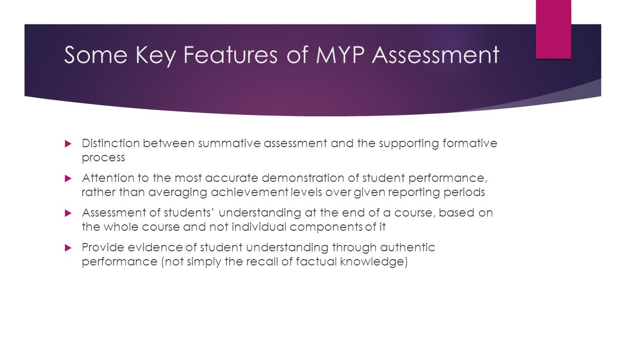 Some Key Features of MYP Assessment  Distinction between summative assessment and the supporting formative process  Attention to the most accurate demonstration of student performance, rather than averaging achievement levels over given reporting periods  Assessment of students' understanding at the end of a course, based on the whole course and not individual components of it  Provide evidence of student understanding through authentic performance (not simply the recall of factual knowledge)