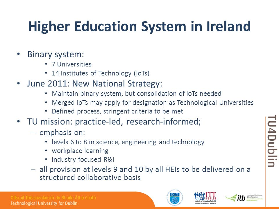 Higher Education System in Ireland Binary system: 7 Universities 14 Institutes of Technology (IoTs) June 2011: New National Strategy: Maintain binary system, but consolidation of IoTs needed Merged IoTs may apply for designation as Technological Universities Defined process, stringent criteria to be met TU mission: practice-led, research-informed; – emphasis on: levels 6 to 8 in science, engineering and technology workplace learning industry-focused R&I – all provision at levels 9 and 10 by all HEIs to be delivered on a structured collaborative basis