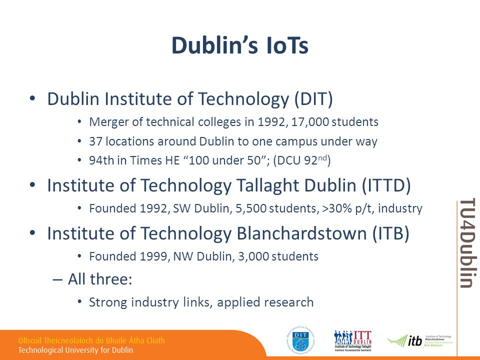 Dublin's IoTs Dublin Institute of Technology (DIT) Merger of technical colleges in 1992, 17,000 students 37 locations around Dublin to one campus under way 94th in Times HE 100 under 50 ; (DCU 92 nd ) Institute of Technology Tallaght Dublin (ITTD) Founded 1992, SW Dublin, 5,500 students, >30% p/t, industry Institute of Technology Blanchardstown (ITB) Founded 1999, NW Dublin, 3,000 students – All three: Strong industry links, applied research