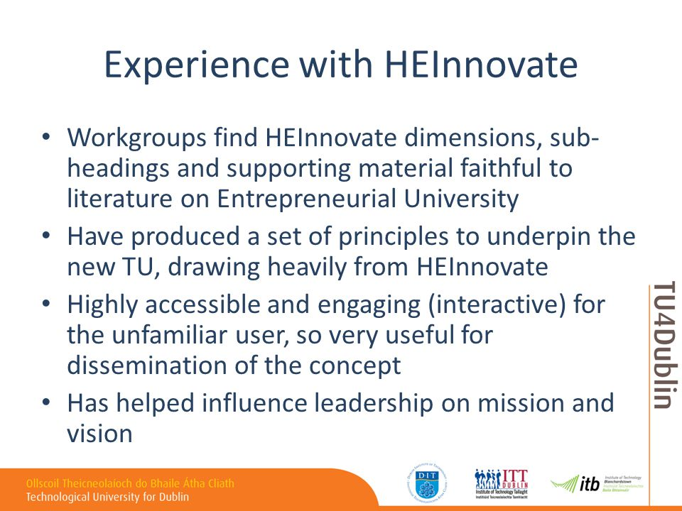 Experience with HEInnovate Workgroups find HEInnovate dimensions, sub- headings and supporting material faithful to literature on Entrepreneurial University Have produced a set of principles to underpin the new TU, drawing heavily from HEInnovate Highly accessible and engaging (interactive) for the unfamiliar user, so very useful for dissemination of the concept Has helped influence leadership on mission and vision
