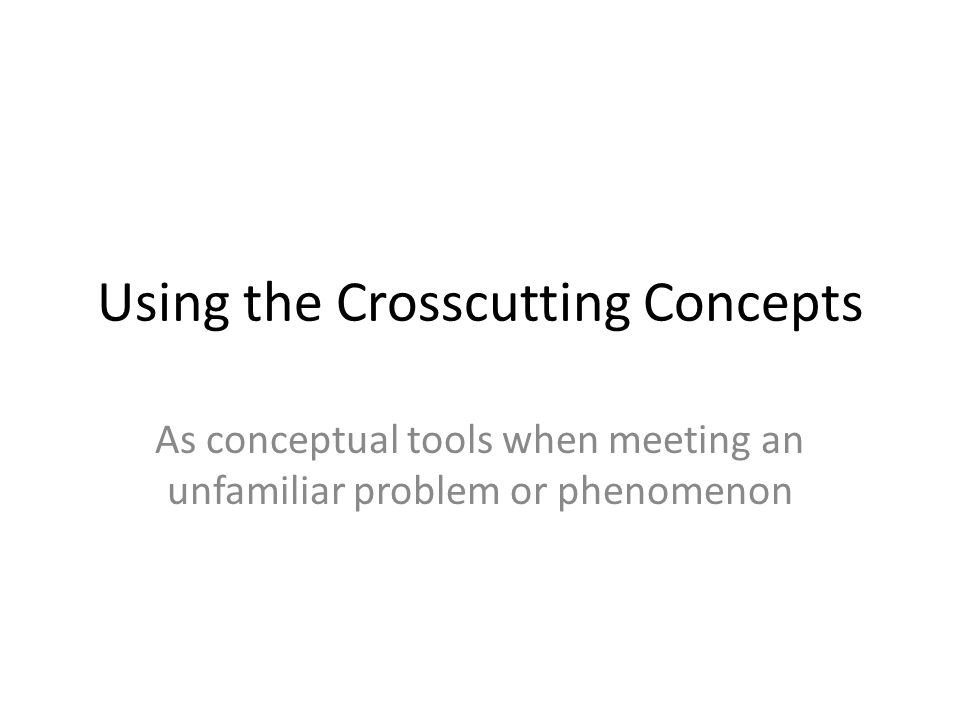 Using the Crosscutting Concepts As conceptual tools when meeting an unfamiliar problem or phenomenon