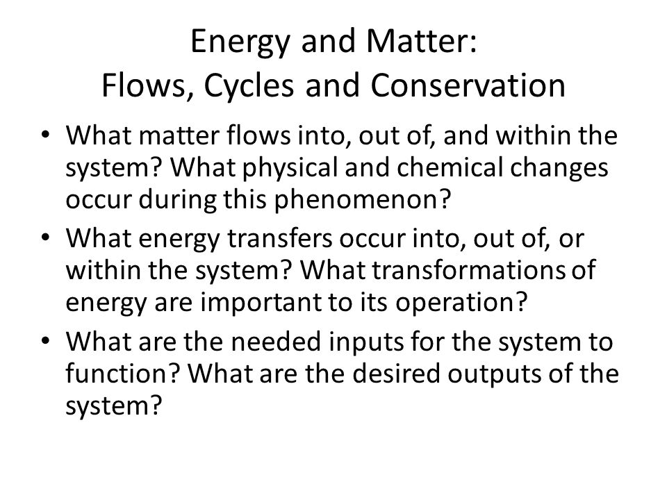 Energy and Matter: Flows, Cycles and Conservation What matter flows into, out of, and within the system.